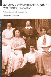 Women in Teacher Training Colleges, 1900-1960 by Elizabeth Edwards