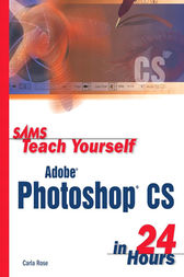 Sams Teach Yourself Adobe Photoshop CS in 24 Hours by Carla Rose