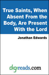 True Saints, When Absent From the Body, Are Present With the Lord by Jonathan Edwards