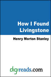 How I Found Livingstone: Travels, Adventures and Discoveries in Central Africa including four months residence with Dr. Livingstone by Henry Morton Stanley