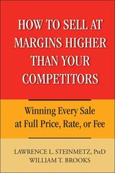 How to Sell at Margins Higher Than Your Competitors by Lawrence L. Steinmetz