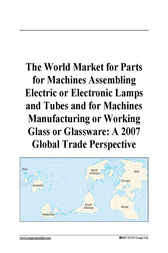 The World Market for Parts for Machines Assembling Electric or Electronic Lamps and Tubes and for Machines Manufacturing or Working Glass or Glassware by Philip M. Parker