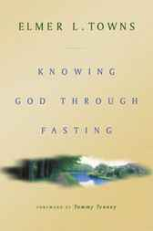 Knowing God through Fasting by Elmer L. Towns