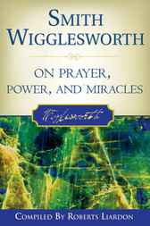 Smith Wigglesworth on Prayer, Power, and Miracles by Smith Wigglesworth