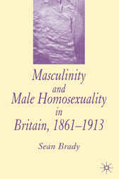 Masculinity and Male Homosexuality in Britain, 1861-1913 by Sean Brady