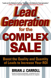 Lead Generation for the Complex Sale: Boost the Quality and Quantity of Leads to Increase Your ROI by Brian Carroll