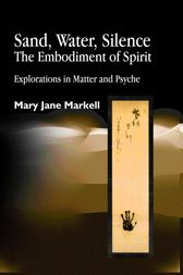 Sand, Water, Silence - The Embodiment of Spirit by Mary Jane Markell