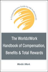 The WorldatWork Handbook of Compensation, Benefits & Total Rewards by WorldatWork