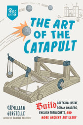 The Art of the Catapult by William Gurstelle