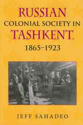 Russian Colonial Society in Tashkent, 1865--1923 by Jeff Sahadeo