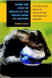 From the Cult of Waste to the Trash Heap of History by Zsuzsa Gille