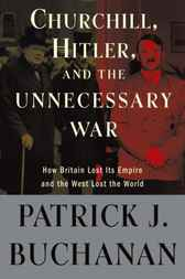 Churchill, Hitler, and The Unnecessary War by Patrick J. Buchanan