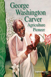 George Washington Carver: Agriculture Pioneer by Stephanie Macceca