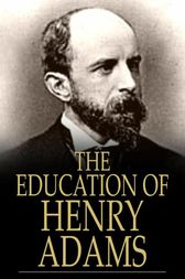 The Education of Henry Adams by Henry Adams