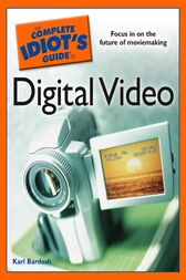 The Complete Idiot's Guide to Digital Video by Karl Bardosh