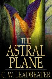 The Astral Plane by C. W. Leadbeater