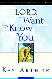 Lord, I Want to Know You by Kay Arthur