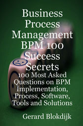 Business Process Management BPM 100 Success Secrets, 100 Most Asked Questions on BPM Implementation, Process, Software, Tools and Solutions by Gerard Blokdijk