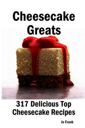 Cheesecake Greats: 317 Delicious Cheesecake Recipes: from Amaretto & Ghirardelli Chocolate Chip Cheesecake to Yogurt Cheesecake - 317 Top Cheesecake Recipes by Jo Frank