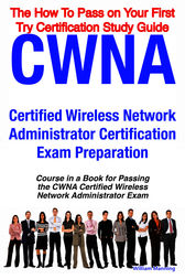 CWNA Certified Wireless Network Administrator Certification Exam Preparation Course in a Book for Passing the CWNA Certified Wireless Network Administrator Exam - The How To Pass on Your First Try Certification Study Guide by William Manning