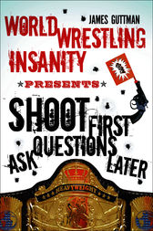 World Wrestling Insanity Presents: Shoot First . . . Ask Questions Later by James Guttman