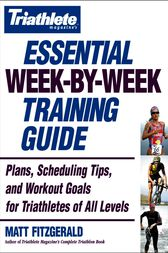 Triathlete Magazine's Essential Week-by-Week Training Guide by Matt Fitzgerald