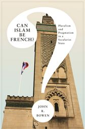 Can Islam Be French?: Pluralism and Pragmatism in a Secularist State by John R. Bowen