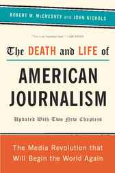 The Death and Life of American Journalism by Robert W McChesney