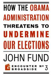 How the Obama Administration Threatens to Undermine Our Elections by John Fund