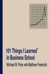 101 Things I Learned ® in Business School by Matthew Frederick