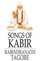 Songs of Kabir by Kabir;  Rabindranath Tagore