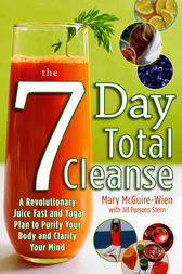 The Seven-Day Total Cleanse: A Revolutionary New Juice Fast and Yoga Plan to Purify Your Body and Clarify the Mind by Mary McGuire-Wien