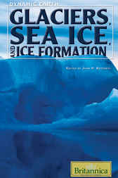 Glaciers, Sea Ice, and Ice Formation by Britannica Educational Publishing;  John P. Rafferty