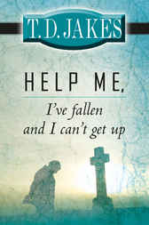 Help Me, I've Fallen and I Can't Get Up! by T. D. Jakes