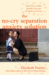 The No-Cry Separation Anxiety Solution: Gentle Ways to Make Good-bye Easy from Six Months to Six Years by Elizabeth Pantley