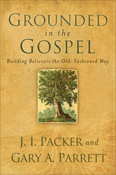 Grounded in the Gospel by J. I. Packer