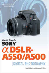 David Busch's Sony Alpha DSLR-A550/500 Guide to Digital Photography