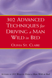 302 Advanced Techniques for Driving a Man Wild in Bed by Olivia St Claire
