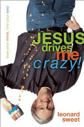 Jesus Drives Me Crazy! by Leonard Sweet