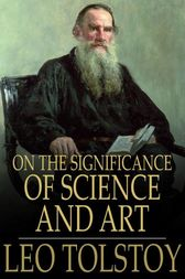 On the Significance of Science and Art by Leo Nickolayevich Tolstoy