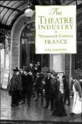 The Theatre Industry in Nineteenth-Century France by Frederic William John Hemmings