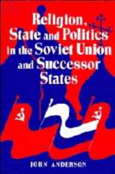 Religion, State and Politics in the Soviet Union and Successor States, 1953–1993 by John Anderson