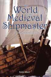 The World of the Medieval Shipmaster by Robin Ward