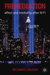 Premediation: Affect and Mediality After 9/11 by Richard Grusin