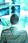 New Digital Storytelling, The: Creating Narratives with New Media
