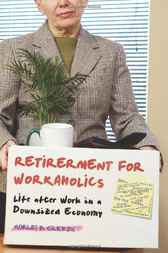Retirement for Workaholics: Life after Work in a Downsized Economy by Morley Glicken