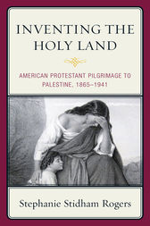 Inventing the Holy Land by Stephanie Stidham Rogers