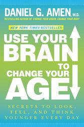 Use Your Brain to Change Your Age by Daniel G. Md Amen