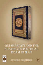 'Ali Shari'ati and the Shaping of Political Islam in Iran by Kingshuk Chatterjee