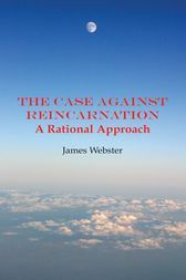 The Case Against Reincarnation by James Webster